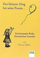 Das kleinste Ding hat seine Poesie...: Ges(t)ammelte Werke - Gestammeltes Gewerkel