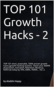 TOP 101 growth hacks - 2: The best new growth hacking ideas that INSPIRE you to put them into practice right away by [Happy, Aladdin]