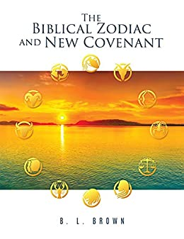 The Biblical Zodiac and New Covenant by [Brown, B. L. ]