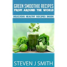 Green Smoothie Recipes / Cookbook: Recipes of Smoothies Bursting With Healthy Goodness! (World-Class Recipes From Around The World Book 9)
