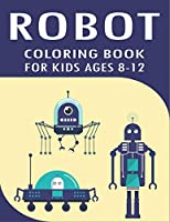 ROBOT COLORING BOOK FOR KIDS AGES 8-12: Explore, Fun with Learn and Grow, Robot Coloring Book for Kids (A Really Best Relaxing Coloring Book for Boys, Robot, Fun, Coloring, Boys, ... Kids Coloring Books Ages 2-4, 4-8, 9-12) gifts for Technology lovers