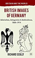 British Images of Germany: Admiration, Antagonism & Ambivalence, 1860-1914 (Britain and the World)