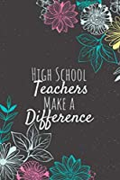 High School Teachers Make A Difference: Blank Lined Journal Notebook, High School Teacher Gifts, Teachers Appreciation Gifts, Gifts for Teachers