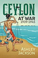 Ceylon at War, 1939-1945 (War and Military Culture in South Asia, 1757-1947)