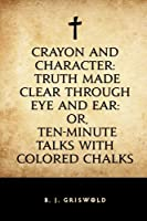 Crayon and Character: Truth Made Clear Through Eye and Ear: Or Ten-Minute Talks with Colored Chalks [並行輸入品]