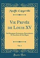 Vie Privée de Louis XV, Vol. 1: Ou Principaux Événemens, Particularités, Et Anecdotes de Son Regne (Classic Reprint)
