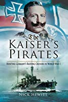 The Kaiser's Pirates: Hunting Germany?s Raiding Cruisers in World War I