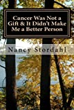 Cancer Was Not a Gift &It Didn't Make Me a Better Person: A Memoir About Cancer As I Know It