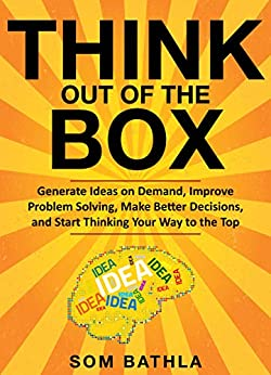 Think Out of The Box: Generate Ideas on Demand, Improve Problem Solving, Make Better Decisions, and Start Thinking Your Way to the Top (Power-Up Your Brain Series Book 3) by [Bathla, Som]