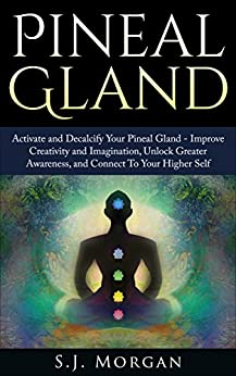 Pineal Gland: Activate and Decalcify Your Pineal Gland - Improve Creativity and Imagination, Unlock Greater Awareness, and Connect To Your Higher Self ... Sixth Sense, DMT Spirit Guide, Meditation) by [Morgan, S.J.]