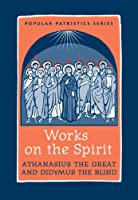 Works on the Spirit: Athanasius and Didymus: Athanasius's Letters to Serapion on the Holy Spirit and Didymus's on the Holy Spirit (Popular Patristics Series)