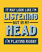 It May Look Like I'm Listening, but in My Head I'm Playing Rugby: Rugby Gift for People Who Love to Play Rugby - Funny Saying on Bright and Bold Cover Design - Blank Lined Journal or Notebook