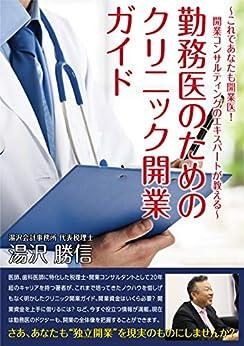 [湯沢勝信]の勤務医のためのクリニック開業ガイド: ~これであなたも開業医! 開業コンサルティングのエキスパートが教える~