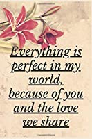 Everything is Perfect in My world, Because Of You And The Love We Share: Notebook 120 pages (gift for him and her):anniversary Gifts for Girl and Men=Love and Romance gift :Valentine s day gifts Romantic Gift