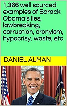 1,366 well sourced examples of Barack Obama's lies, lawbreaking, corruption, cronyism, hypocrisy, waste, etc. by [Alman, Daniel]