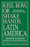 Kiss, Bow, Or Shake Hands, Latin America: How to Do Business in 18 Latin American Countries (Kiss, Bow or Shake Hands)