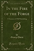 In the Fire of the Forge: A Romance of Old Nuremberg (Classic Reprint)
