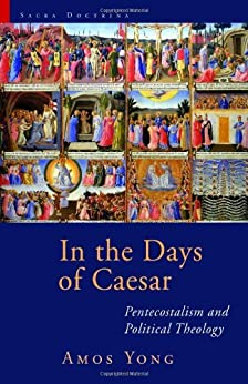 In the Days of Caesar: Pentecostalism and Political Theology (Sacra Doctrina: Christian Theology for a Postmodern Age) by [Yong, Amos]