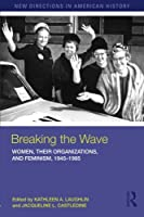Breaking the Wave: Women, their Organizations, and Feminism, 1945-1985 (New Directions in American History)