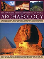 The Complete Illustrated History of World Archaeology: A Remarkable Journey Around the World's Major Ancient Sites from Stonehenge to the Pyramids at Giza and from Tenochtitlan to the Lascaux Cave in Franc