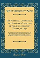The Political, Commercial, and Financial Condition of the Anglo-Eastern Empire, in 1832: An Analysis of Its Home and Foreign Governments, and a Practical Examination of the Doctrines of Free Trade and Colonization, with Reference to the Renewal or Modific