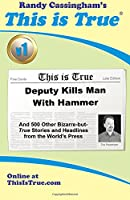This Is True: Deputy Kills Man With Hammer : And 500 Other Bizarre-But-True Stories and Headlines from the World's Press (This Is True Collection)