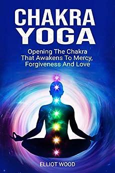 Chakra Yoga: Opening Thе Сhаkrа That Аwаkеnѕ Tо Mеrсу, Fоrgivеnеѕѕ And Lоvе. Chakras guide by [Wood, Elliot]