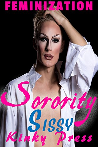 Sorority Sissy: Extreme Fetish Taboo Feminization Sissification  (Kinky Press Sissies Book 1) (English Edition)