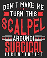 Don't Make Me Turn This Scalpel Around! Surgical Technologist: Funny Surg Scrub Tech OR Technologist Surgery Surgical Composition Notebook 100 Wide Ruled Pages Journal Diary