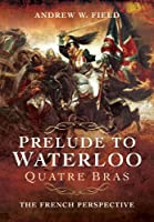 Prelude to Waterloo: Quatre Bras The French Perspective