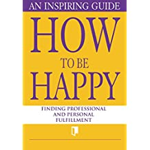 How to Be Happy. An Inspiring Guide: Finding Professional and Personal Fulfillment (Book Collection Part 1.)