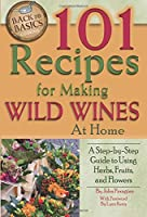 101 Recipes for Making Wild Wines at Home: A Step-by-Step Guide to Using Herbs, Fruits, and Flowers (Back to Basics Cooking)