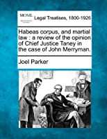 Habeas Corpus, and Martial Law: A Review of the Opinion of Chief Justice Taney in the Case of John Merryman.