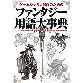ゲームシナリオ創作のためのファンタジー用語大事典―クリエイターが知っておきたい空想世界の歴史・約束事・知識