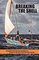 Breaking the Shell: Voyaging from Nuclear Refugees to People of the Sea in the Marshall Islands (University of Hawaii Press)