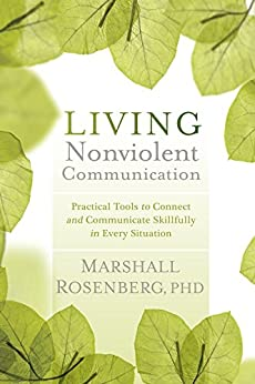 Living Nonviolent Communication: Practical Tools to Connect and Communicate Skillfully in Every Situation by [Rosenberg, Marshall]