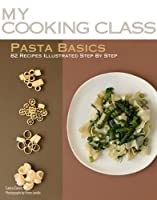 Pasta Basics: 82 Recipes Illustrated Step by Step (My Cooking Class)
