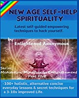 New Age Self-help Spirituality: Latest self-guided empowering techniques to hack yourself.: -100+ holistic, alternative concise everyday lessons & secret techniques for a 3-10x improved Life. (Meditation, Mindfulness & Enlightenment)