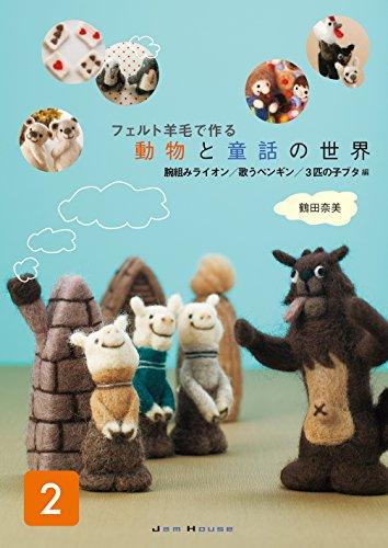 フェルト羊毛で作る 動物と童話の世界(2): 腕組みライオン/歌うペンギン/3匹の子ブタ 編