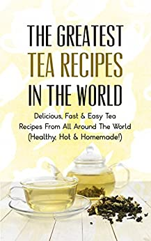 [Maxwell, Sonia]のThe Greatest Tea Recipes In The World: Delicious, Fast & Easy Tea Recipes From All Around The World (Healthy, Hot & Homemade!) (English Edition)