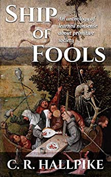 Ship of Fools: An Anthology of Learned Nonsense about Primitive Society by [Hallpike, C.R.]