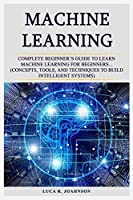 Machine Learning: Complete Beginner's Guidе to Learn Mасhinе Learning Fоr Bеginnеrѕ... (Concepts, Tооlѕ, аnd Tесhniԛuеѕ to Build Intеlligеnt Systems)