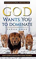 God Wants You to Dominate: God's Guide to Excellence Using the Bible