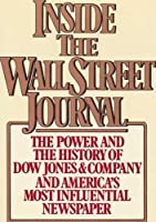 Inside the Wall Street Journal: The History and the Power of Dow Jones and Company and America's Most Influential Newspaper