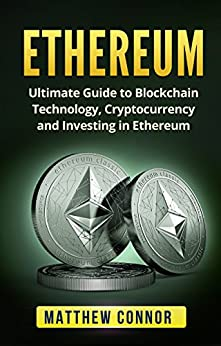 Ethereum: Ultimate Guide to Blockchain Technology, Cryptocurrency and Investing and Trading in Ethereum (Digital Currency Book 2) by [Connor, Matthew]