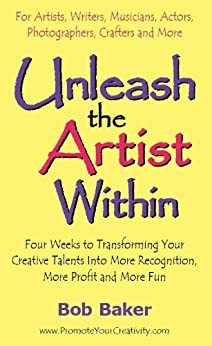 Unleash the Artist Within: Four Weeks to Transforming Your Creative Talents Into More Recognition, More Profit & More Fun by [Baker, Bob]