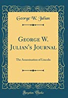 George W. Julian's Journal: The Assassination of Lincoln (Classic Reprint)