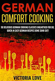 German: German Comfort Cooking: 90 Amazingly Delicious 3 Steps Or Less German Cooking Classics Unearthed For Du; Quick-n-Easy Germany Recipes Done Suhr ... recipes, mediterranean diet cookbook) by [Love, Victoria]