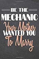 Be The Mechanic Your Mother Wanted You To Marry: Mechanic Dot Grid Notebook, Planner or Journal - 110 Dotted Pages - Office Equipment, Supplies - Funny Mechanic Gift Idea for Christmas or Birthday