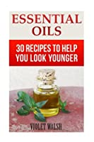 Essential Oils: 30 Recipes to Help You Look Younger